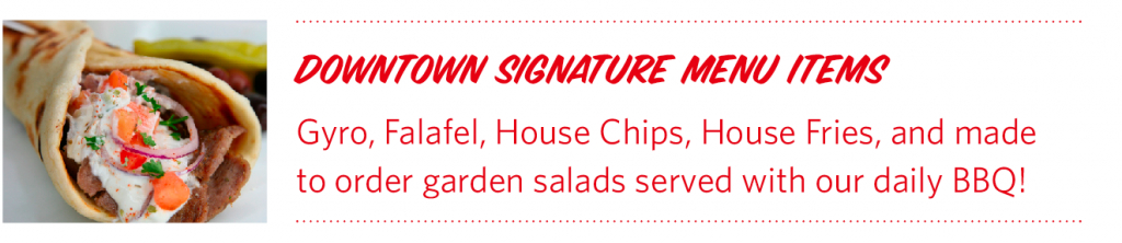 downtown Signature menu items Gyro, Falafel, House Chips, House Fries, and made to order garden salads served with our daily BBQ!